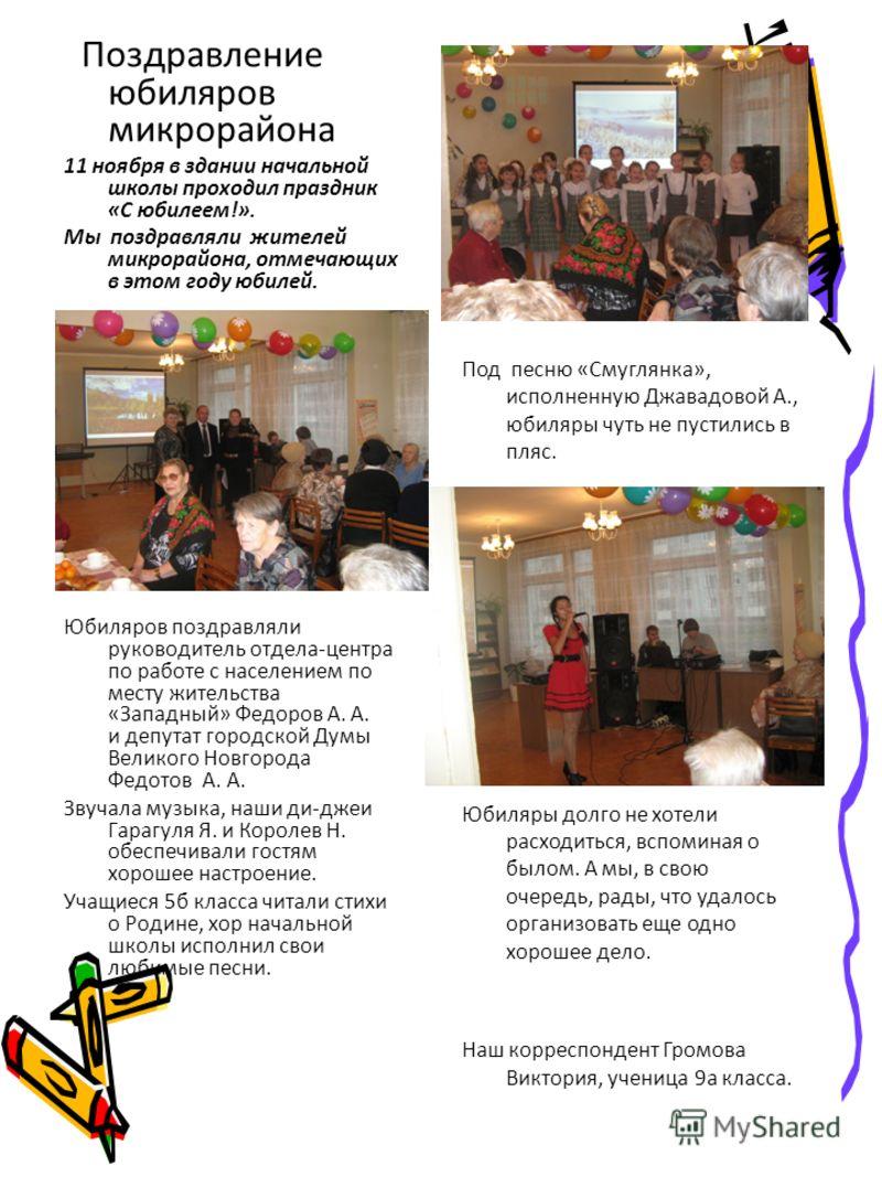 Поздравление юбиляров микрорайона 11 ноября в здании начальной школы проходил праздник «С юбилеем!». Мы поздравляли жителей микрорайона, отмечающих в этом году юбилей. Дл Юбиляров поздравляли руководитель отдела-центра по работе с населением по месту