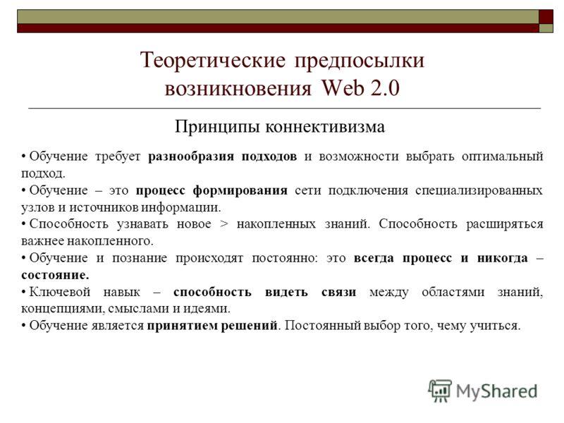 Теоретические предпосылки возникновения Web 2.0 Принципы коннективизма Обучение требует разнообразия подходов и возможности выбрать оптимальный подход. Обучение – это процесс формирования сети подключения специализированных узлов и источников информа
