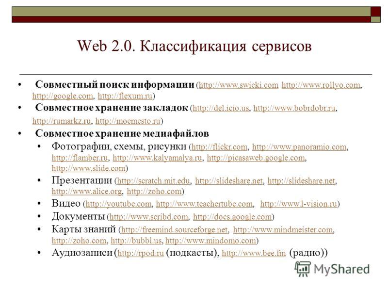 Web 2.0. Классификация сервисов Совместный поиск информации (http://www.swicki.com http://www.rollyo.com, http://google.com, http://flexum.ru)http://www.swicki.comhttp://www.rollyo.com http://google.comhttp://flexum.ru Совместное хранение закладок (h