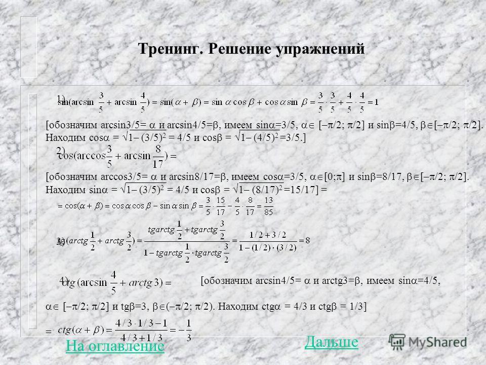 Тренинг. Решение упражнений 1) [обозначим arcsin3/5= и arcsin4/5=, имеем sin =3/5, [– /2; /2] и sin =4/5, [– /2; /2]. Находим cos = 1– (3/5) 2 = 4/5 и cos = 1– (4/5) 2 =3/5.] 2) [обозначим arccos3/5= и arcsin8/17=, имеем cos =3/5, [0; ] и sin =8/17,