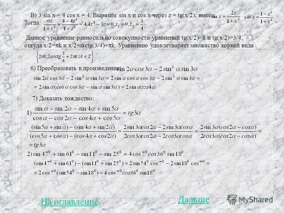 В) 3 sin x + 4 cos x = 4. Выразим sin x и cos x через z = tg(x/2); имеем,. Тогда. Данное уравнение равносильно совокупности уравнений tg(x/2)=0 и tg(x/2)=3/4, откуда х/2= k и х/2=arctg(3/4)+ k. Уравнению удовлетворяет множество корней вида 6) Преобра