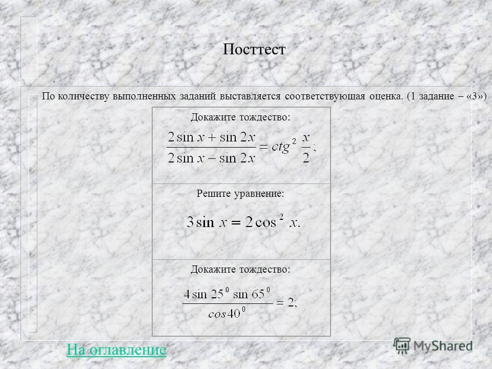Посттест По количеству выполненных заданий выставляется соответствующая оценка. (1 задание – «3») Докажите тождество: Решите уравнение: Докажите тождество: На оглавление