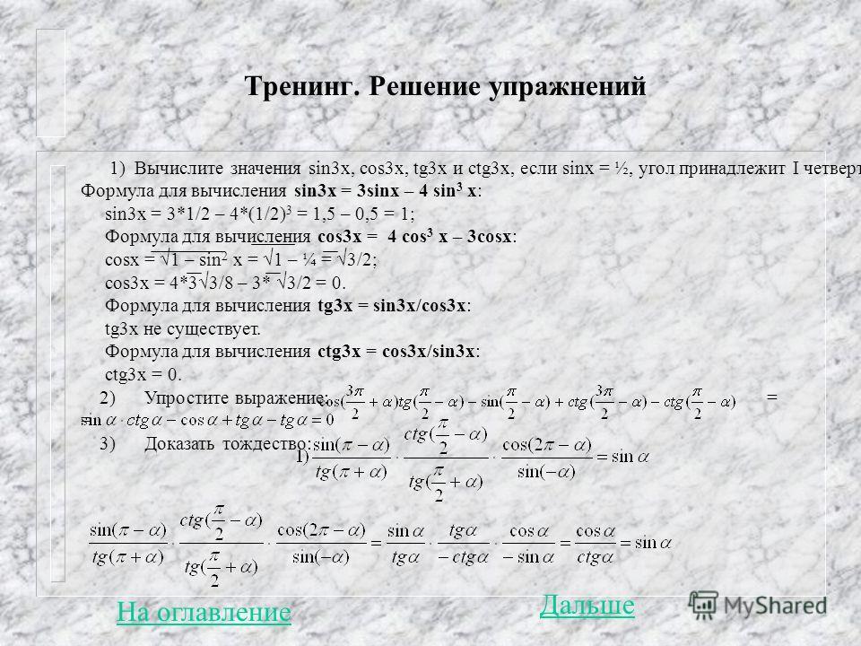 Тренинг. Решение упражнений 1) Вычислите значения sin3x, cos3x, tg3x и ctg3x, если sinx = ½, угол принадлежит I четверти. Формула для вычисления sin3x = 3sinx – 4 sin 3 x: sin3x = 3*1/2 – 4*(1/2) 3 = 1,5 – 0,5 = 1; Формула для вычисления cos3x = 4 co