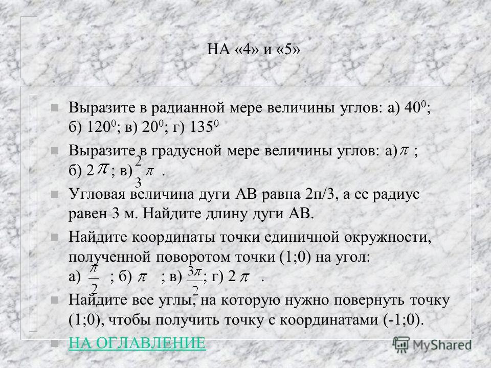 НА «4» и «5» n Выразите в радианной мере величины углов: а) 40 0 ; б) 120 0 ; в) 20 0 ; г) 135 0 n Выразите в градусной мере величины углов: а) ; б) 2 ; в). n Угловая величина дуги АВ равна 2п/3, а ее радиус равен 3 м. Найдите длину дуги АВ. n Найдит
