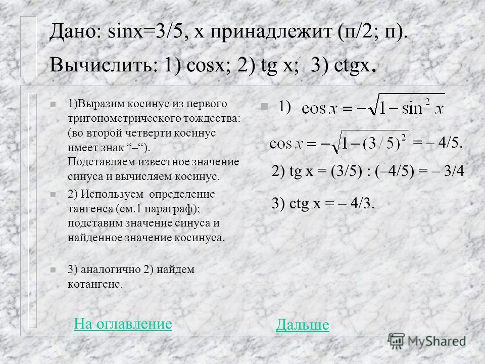 Дано: sinx=3/5, x принадлежит (п/2; п). Вычислить: 1) cosx; 2) tg x; 3) ctgx. n 1)Выразим косинус из первого тригонометрического тождества: (во второй четверти косинус имеет знак –). Подставляем известное значение синуса и вычисляем косинус. n 2) Исп