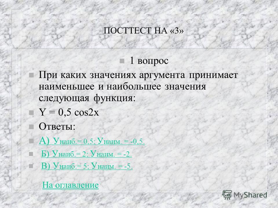 ПОСТТЕСТ НА «3» n 1 вопрос n При каких значениях аргумента принимает наименьшее и наибольшее значения следующая функция: n Y = 0,5 cos2x n Ответы: n А) У наиб.= 0,5; У наим. = -0,5. А) У наиб.= 0,5; У наим. = -0,5. n Б) У наиб.= 2; У наим. = -2.Б) У