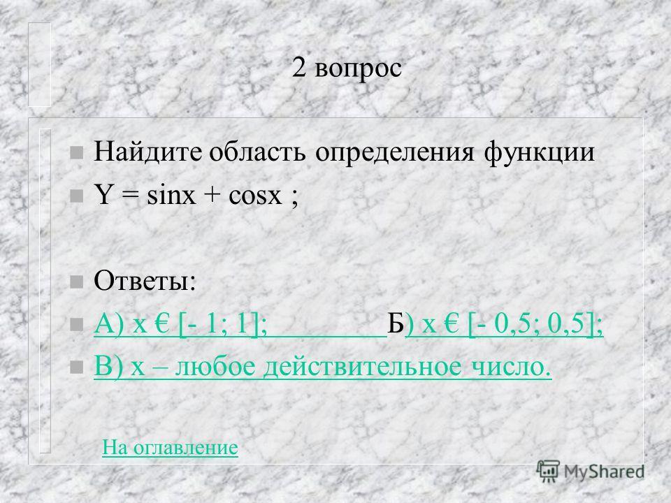 2 вопрос n Найдите область определения функции n Y = sinx + cosx ; n Ответы: n А) х [- 1; 1]; Б) х [- 0,5; 0,5]; А) х [- 1; 1]; ) х [- 0,5; 0,5]; n В) х – любое действительное число. В) х – любое действительное число. На оглавление