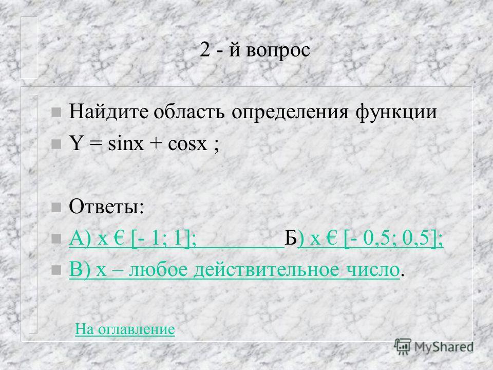 2 - й вопрос n Найдите область определения функции n Y = sinx + cosx ; n Ответы: n А) х [- 1; 1]; Б) х [- 0,5; 0,5]; А) х [- 1; 1]; ) х [- 0,5; 0,5]; n В) х – любое действительное число. В) х – любое действительное число На оглавление