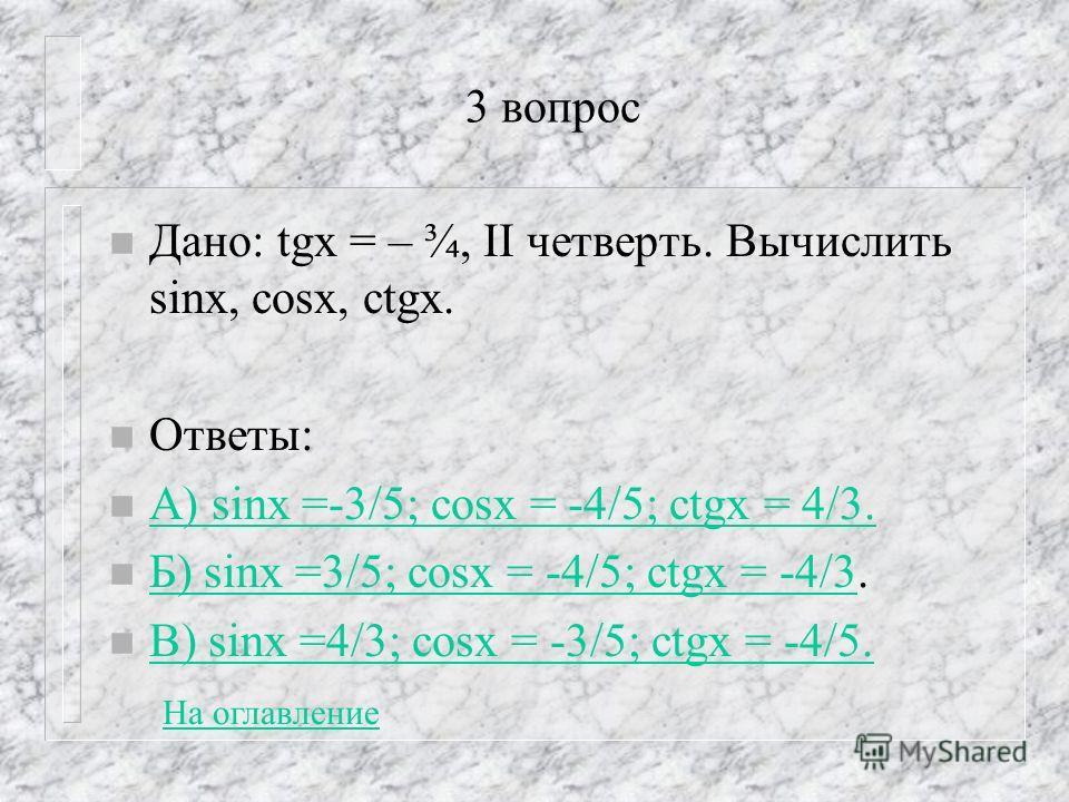 3 вопрос n Дано: tgx = – ¾, II четверть. Вычислить sinx, cosx, ctgx. n Ответы: n А) sinx =-3/5; сosx = -4/5; ctgx = 4/3. А) sinx =-3/5; сosx = -4/5; ctgx = 4/3. n Б) sinx =3/5; сosx = -4/5; ctgx = -4/3. Б) sinx =3/5; сosx = -4/5; ctgx = -4/3 n В) sin