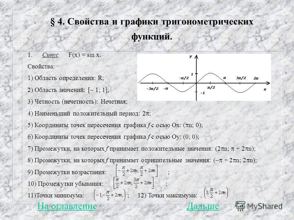 § 4. Свойства и графики тригонометрических функций. 1. Синус F(x) = sin x. Свойства: 1) Область определения: R; 2) Область значений: [– 1; 1]; 3) Четность (нечетность): Нечетная; 4) Наименьший положительный период: 2 ; 5) Координаты точек пересечения