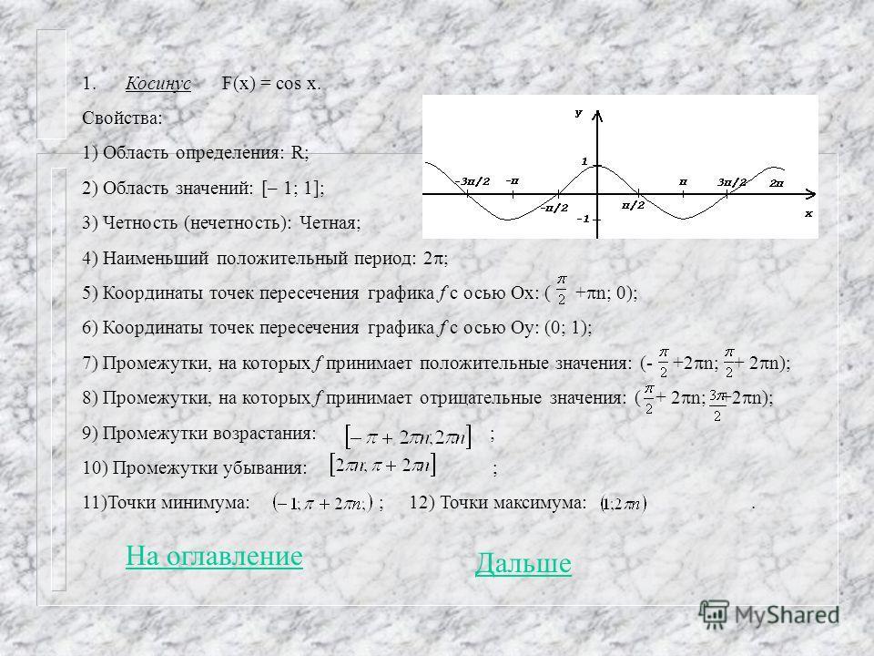 1. Косинус F(x) = cos x. Свойства: 1) Область определения: R; 2) Область значений: [– 1; 1]; 3) Четность (нечетность): Четная; 4) Наименьший положительный период: 2 ; 5) Координаты точек пересечения графика f с осью Ох: ( + n; 0); 6) Координаты точек
