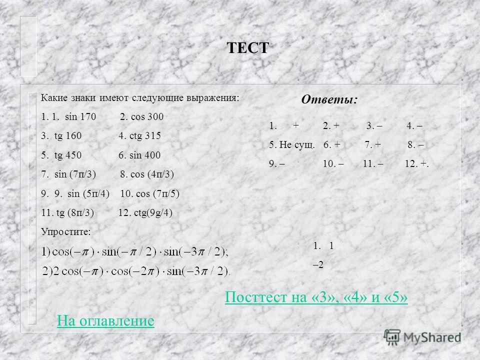 ТЕСТ Какие знаки имеют следующие выражения: 1. 1. sin 170 2. cos 300 3. tg 160 4. ctg 315 5. tg 450 6. sin 400 7. sin (7п/3) 8. cos (4п/3) 9. 9. sin (5п/4) 10. cos (7п/5) 11. tg (8п/3) 12. ctg(9g/4) Упростите: 1.+ 2. + 3. – 4. – 5. Не сущ. 6. + 7. +