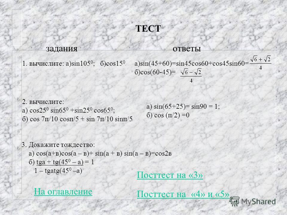 ТЕСТ 1. вычислите: а)sin105 0 ; б)cos15 0. а)sin(45+60)=sin45cos60+cos45sin60= б)cos(60-45)= 2. вычислите: а) cos25 0 sin65 0 +sin25 0 cos65 0 ; б) cos 7п/10 cosп/5 + sin 7п/10 sinп/5 а) sin(65+25)= sin90 = 1; б) cos (п/2) =0 3. Докажите тождество: а