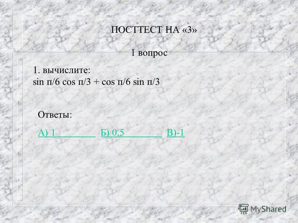 ПОСТТЕСТ НА «3» 1. вычислите: sin п/6 cos п/3 + cos п/6 sin п/3 Ответы: А) 1 А) 1 Б) 0,5 В)-1Б) 0,5 В)-1 1 вопрос