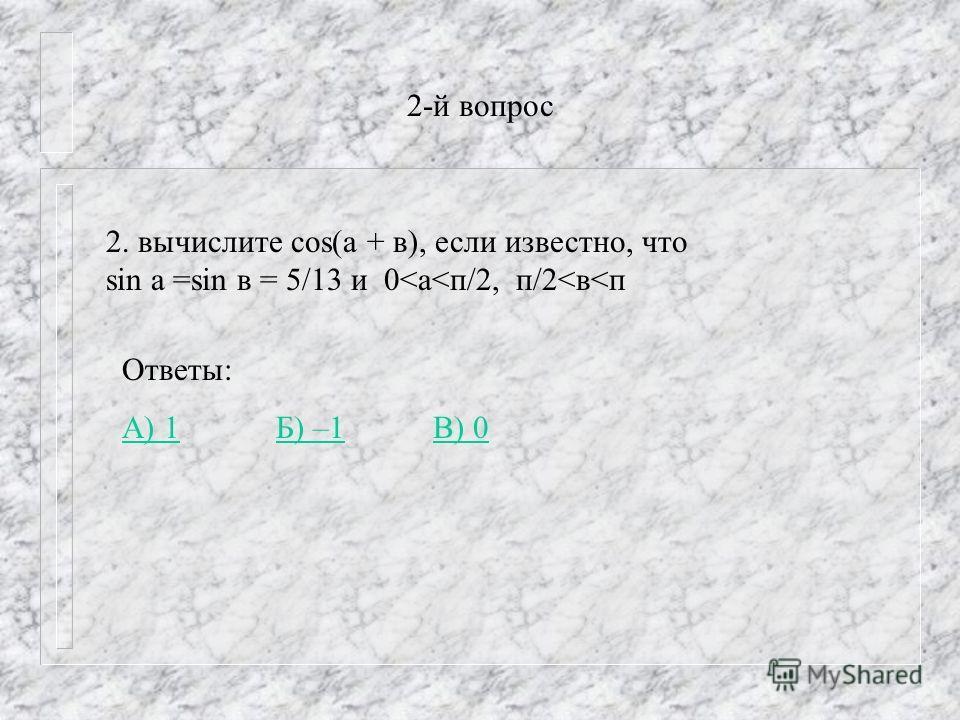 2-й вопрос 2. вычислите cos(a + в), если известно, что sin а =sin в = 5/13 и 0
