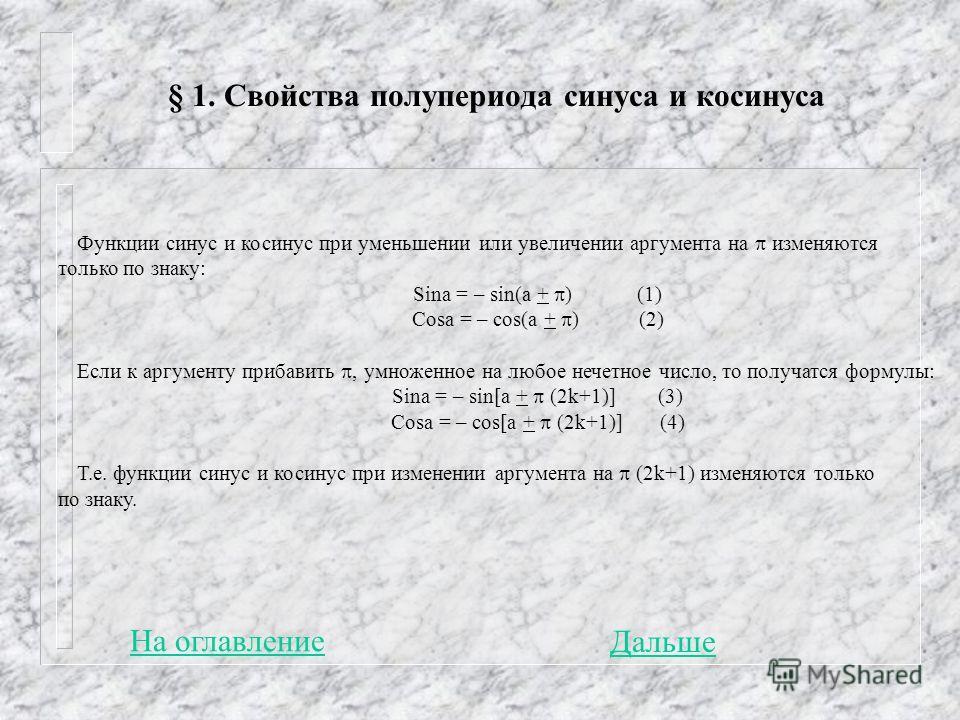 § 1. Свойства полупериода синуса и косинуса На оглавление Функции синус и косинус при уменьшении или увеличении аргумента на изменяются только по знаку: Sina = – sin(a + ) (1) Cosa = – cos(a + ) (2) Если к аргументу прибавить, умноженное на любое неч