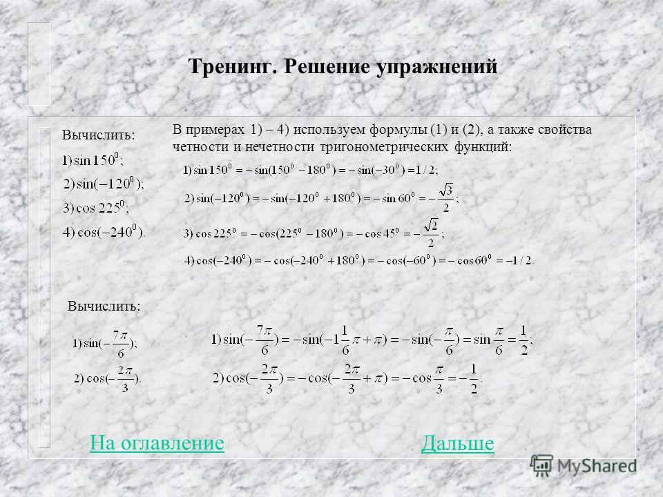 Тренинг. Решение упражнений Вычислить: В примерах 1) – 4) используем формулы (1) и (2), а также свойства четности и нечетности тригонометрических функций: Вычислить: На оглавление Дальше