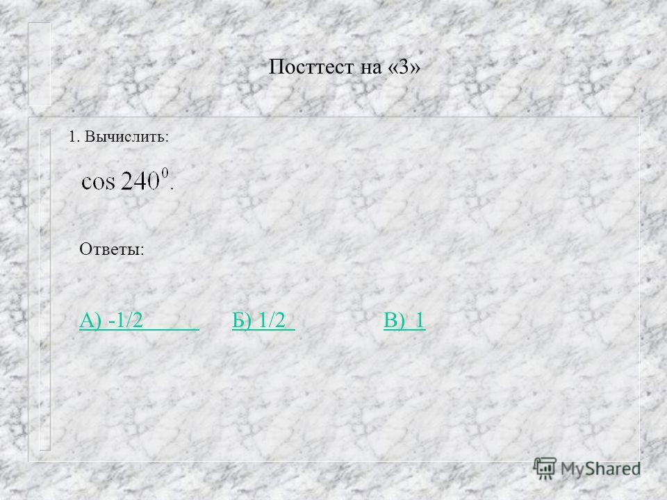 Посттест на «3» 1. Вычислить: Ответы: А) -1/2 А) -1/2 Б) 1/2 В) 1 Б) 1/2 В) 1