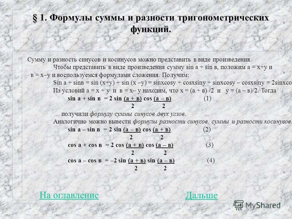 § 1. Формулы суммы и разности тригонометрических функций. Сумму и разность синусов и косинусов можно представить в виде произведения. Чтобы представить в виде произведения сумму sin a + sin в, положим а = х+у и в = х–у и воспользуемся формулами сложе