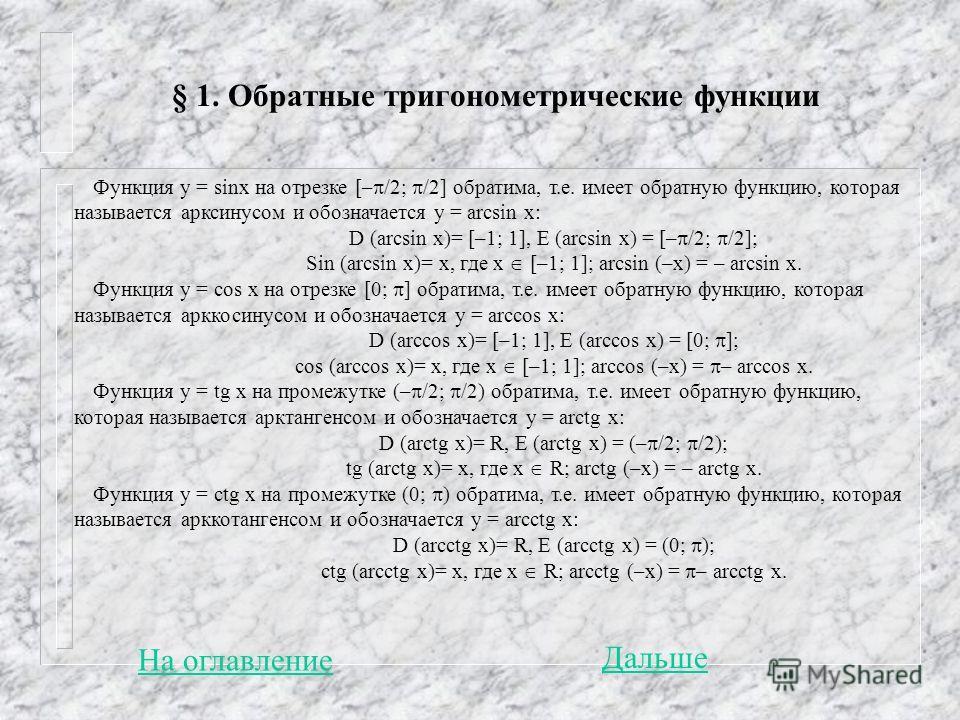 § 1. Обратные тригонометрические функции Функция y = sinx на отрезке [– /2; /2] обратима, т.е. имеет обратную функцию, которая называется арксинусом и обозначается y = arcsin x: D (arcsin x)= [–1; 1], E (arcsin x) = [– /2; /2]; Sin (arcsin x)= x, где