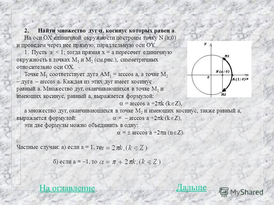 2. Найти множество дуг, косинус которых равен а. На оси OX единичной окружности построим точку N (a;0) и проведем через нее прямую, параллельную оси ОY. 1. Пусть  а  < 1; тогда прямая x = а пересечет единичную окружность в точках М 1 и М 2 (см.рис.),
