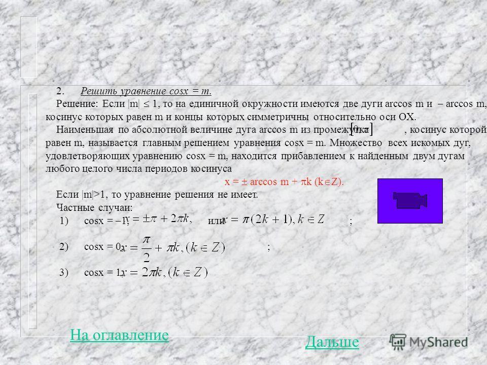 2. Решить уравнение cosx = m. Решение: Если  m  1, то на единичной окружности имеются две дуги arccos m и – arccos m, косинус которых равен m и концы которых симметричны относительно оси OХ. Наименьшая по абсолютной величине дуга arccos m из промежут