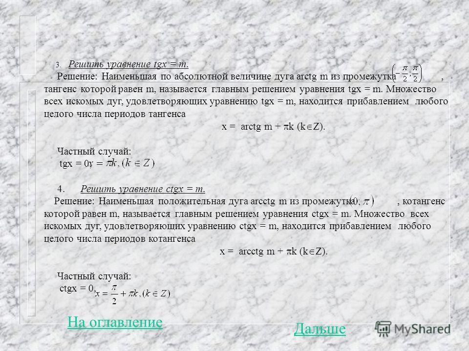 3. Решить уравнение tgx = m. Решение: Наименьшая по абсолютной величине дуга arctg m из промежутка, тангенс которой равен m, называется главным решением уравнения tgx = m. Множество всех искомых дуг, удовлетворяющих уравнению tgx = m, находится приба
