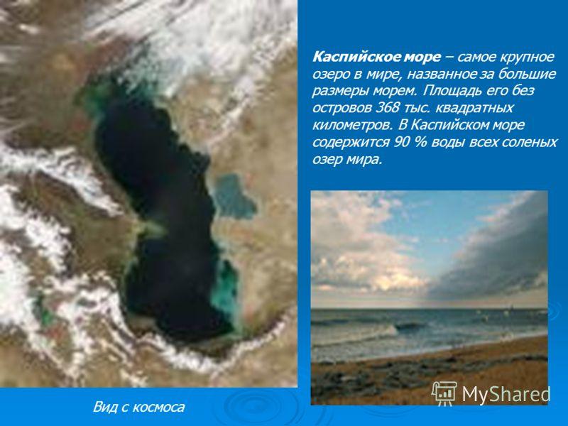 Каспийское море – самое крупное озеро в мире, названное за большие размеры морем. Площадь его без островов 368 тыс. квадратных километров. В Каспийском море содержится 90 % воды всех соленых озер мира. Вид с космоса