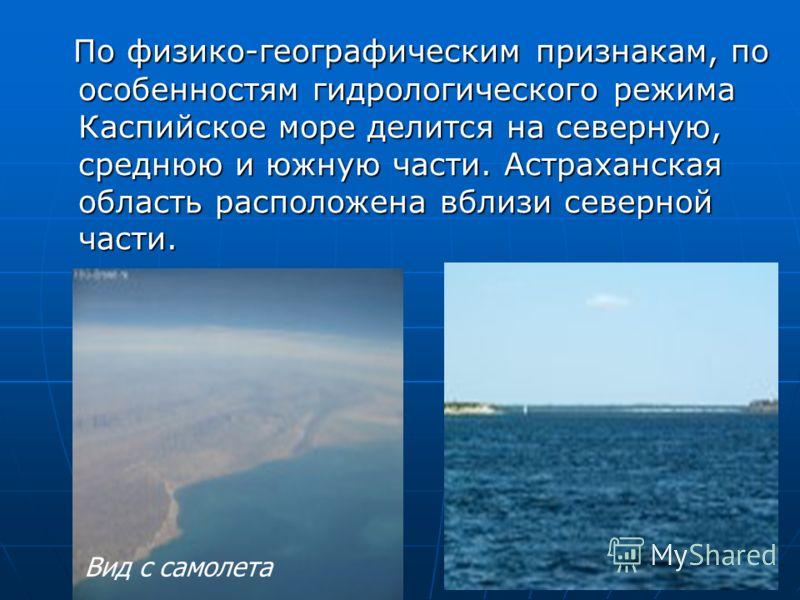 По физико-географическим признакам, по особенностям гидрологического режима Каспийское море делится на северную, среднюю и южную части. Астраханская область расположена вблизи северной части. По физико-географическим признакам, по особенностям гидрол