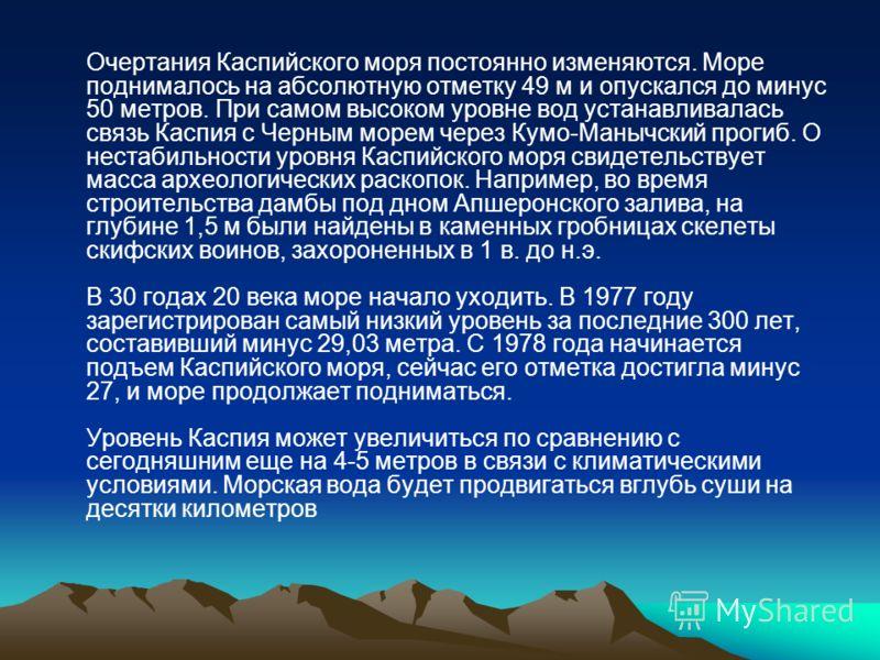 Очертания Каспийского моря постоянно изменяются. Море поднималось на абсолютную отметку 49 м и опускался до минус 50 метров. При самом высоком уровне вод устанавливалась связь Каспия с Черным морем через Кумо-Манычский прогиб. О нестабильности уровня