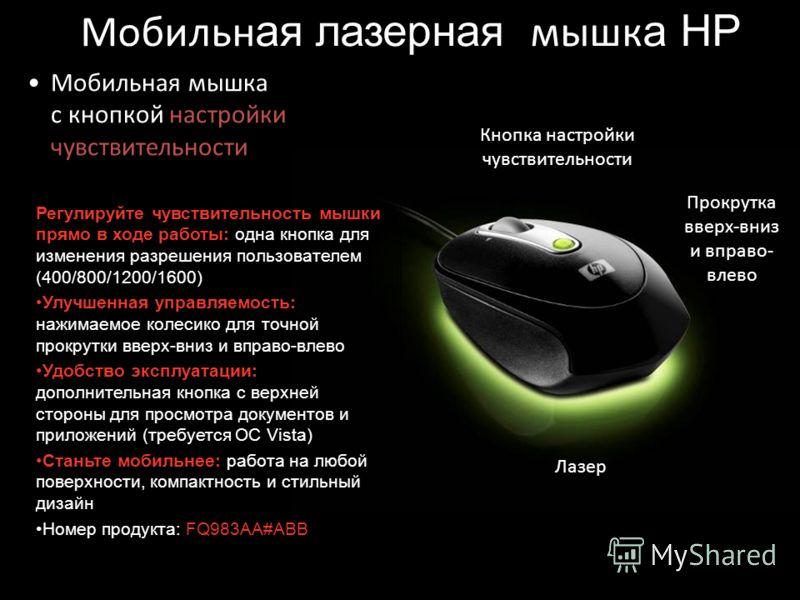 Мобильн ая лазерная мышк а HP Мобильная мышка с кнопкой настройки чувствительности Кнопка настройки чувствительности Прокрутка вверх-вниз и вправо- влево Лазер Регулируйте чувствительность мышки прямо в ходе работы: одна кнопка для изменения разрешен