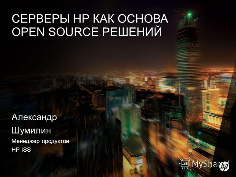 1 Александр Шумилин Менеджер продуктов HP ISS СЕРВЕРЫ HP КАК ОСНОВА OPEN SOURCE РЕШЕНИЙ