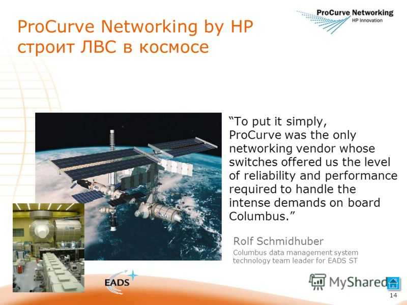 ProCurve Networking by HP строит ЛВС в космосе To put it simply, ProCurve was the only networking vendor whose switches offered us the level of reliability and performance required to handle the intense demands on board Columbus. 14 Rolf Schmidhuber