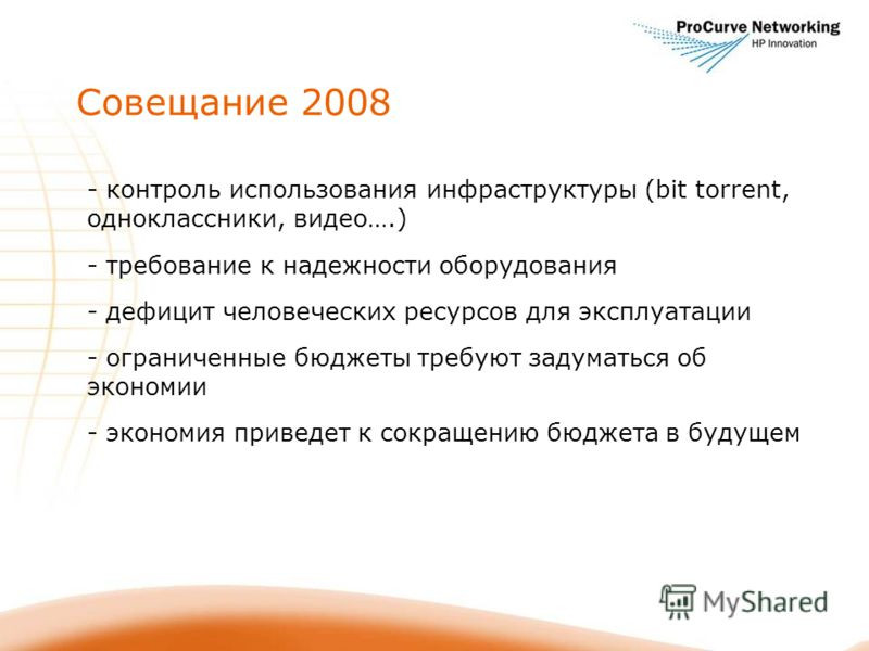 Совещание 2008 - контроль использования инфраструктуры (bit torrent, одноклассники, видео….) - требование к надежности оборудования - дефицит человеческих ресурсов для эксплуатации - ограниченные бюджеты требуют задуматься об экономии - экономия прив