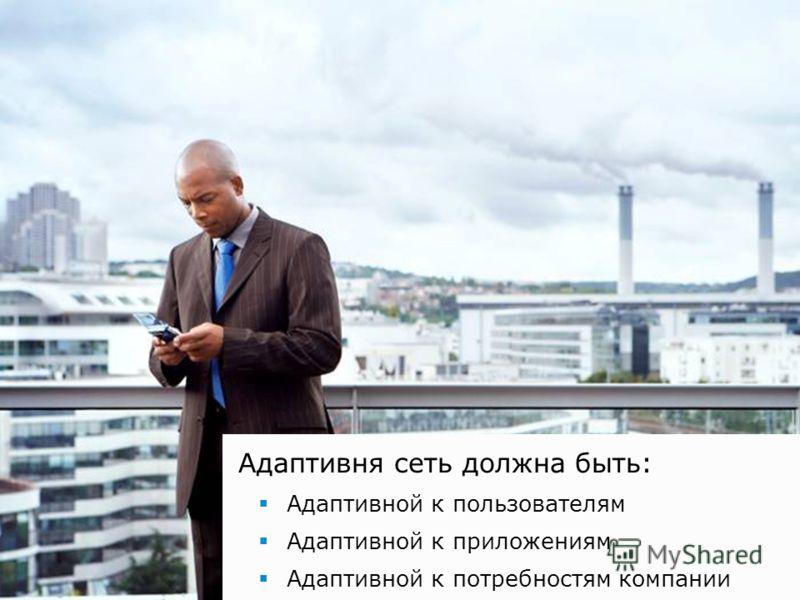 Адаптивня сеть должна быть: Адаптивной к пользователям Адаптивной к приложениям Адаптивной к потребностям компании
