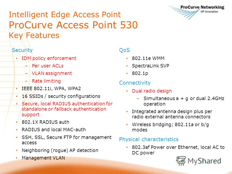 Security IDM policy enforcement –Per user ACLs –VLAN assignment –Rate limiting IEEE 802.11i, WPA, WPA2 16 SSIDs / security configurations Secure, local RADIUS authentication for standalone or fallback authentication support 802.1X RADIUS auth RADIUS