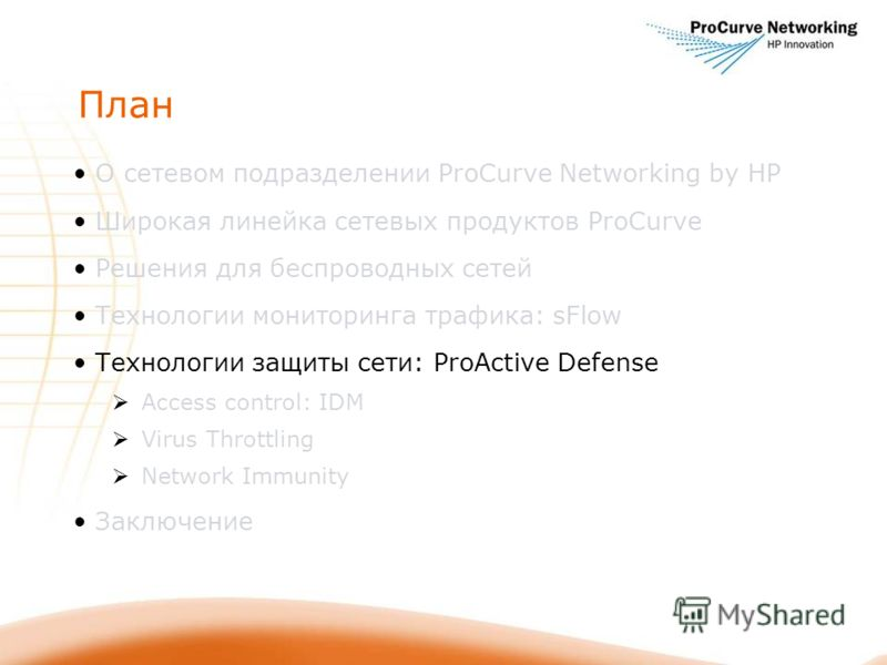 План О сетевом подразделении ProCurve Networking by HP Широкая линейка сетевых продуктов ProCurve Решения для беспроводных сетей Технологии мониторинга трафика: sFlow Технологии защиты сети: ProActive Defense Access control: IDM Virus Throttling Netw