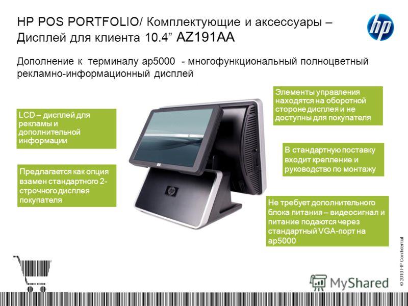 © 2010 HP Confidential HP POS PORTFOLIO/ Комплектующие и аксессуары – Дисплей для клиента 10.4 AZ191AA Дополнение к терминалу ap5000 - многофункциональный полноцветный рекламно-информационный дисплей Предлагается как опция взамен стандартного 2- стро