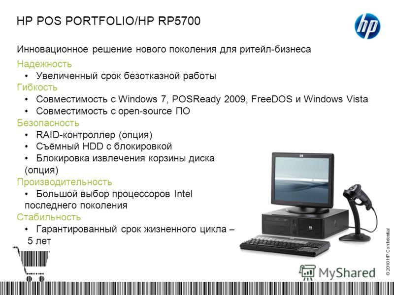© 2010 HP Confidential HP POS PORTFOLIO/HP RP5700 Инновационное решение нового поколения для ритейл-бизнеса Надежность Увеличенный срок безотказной работы Гибкость Совместимость с Windows 7, POSReady 2009, FreeDOS и Windows Vista Совместимость с open