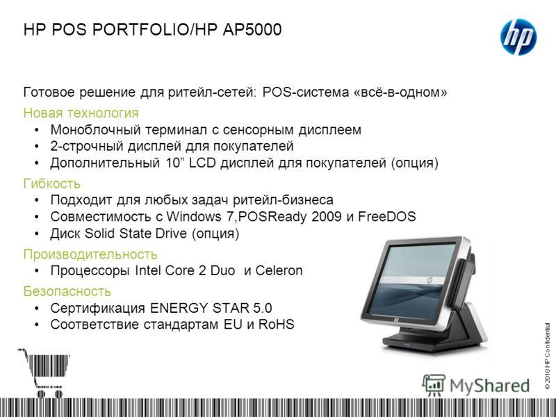 © 2010 HP Confidential HP POS PORTFOLIO/HP AP5000 Готовое решение для ритейл-сетей: POS-система «всё-в-одном» Новая технология Моноблочный терминал с сенсорным дисплеем 2-строчный дисплей для покупателей Дополнительный 10 LCD дисплей для покупателей