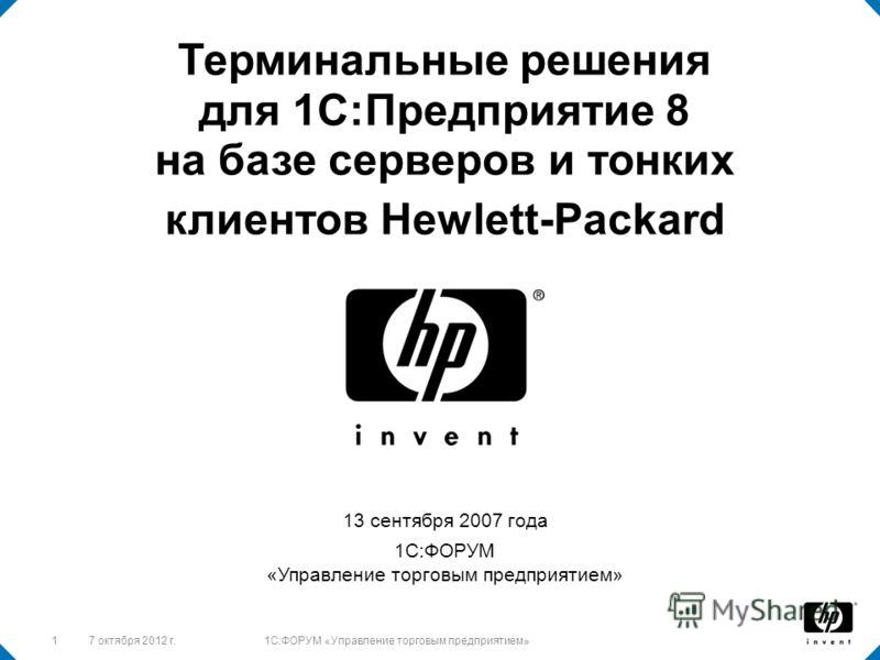 128 августа 2012 г.1C:ФОРУМ «Управление торговым предприятием» 13 сентября 2007 года 1С:ФОРУМ «Управление торговым предприятием» Терминальные решения для 1С:Предприятие 8 на базе серверов и тонких клиентов Hewlett-Packard