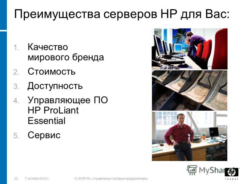 2228 августа 2012 г.1C:ФОРУМ «Управление торговым предприятием» Преимущества серверов HP для Вас: 1. Качество мирового бренда 2. Стоимость 3. Доступность 4. Управляющее ПО НР ProLiant Essential 5. Сервис