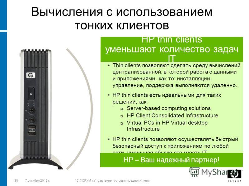 3928 августа 2012 г.1C:ФОРУМ «Управление торговым предприятием» Thin clients позволяют сделать среду вычислений централизованной, в которой работа с данными и приложениями, как то: инсталляции, управление, поддержка выполняются удаленно. HP thin clie