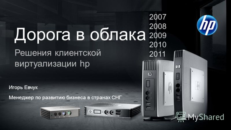 © Copyright 2011 Hewlett-Packard Development Company, L.P. The information contained herein is subject to change without notice. Confidentiality label goes here Дорога в облака Решения клиентской виртуализации hp 2007 2008 2009 2010 2011 Игорь Евчук