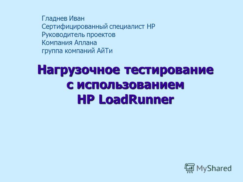 Нагрузочное тестирование с использованием HP LoadRunner Гладнев Иван Сертифицированный специалист HP Руководитель проектов Компания Аплана группа компаний АйТи