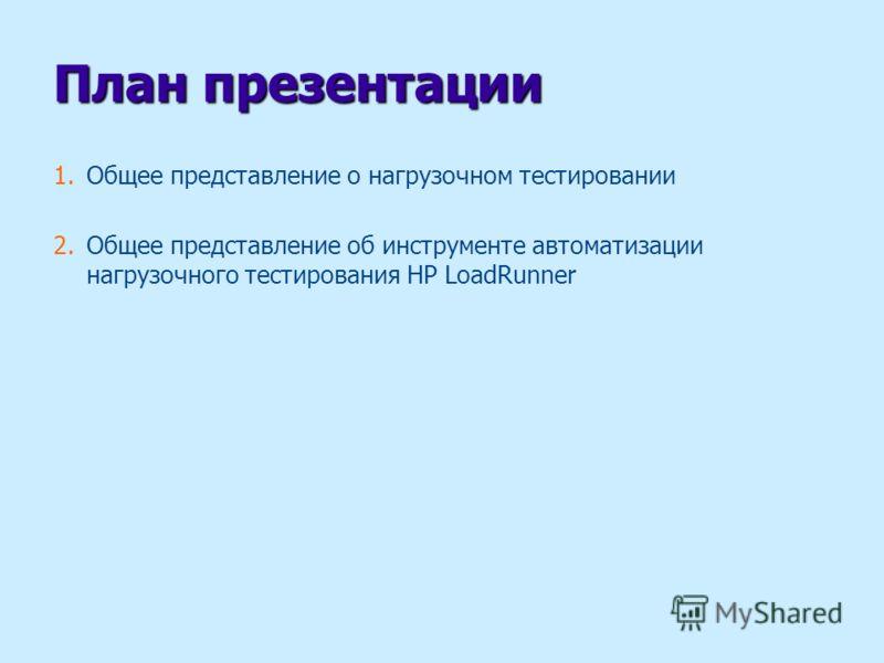 План презентации 1.Общее представление о нагрузочном тестировании 2.Общее представление об инструменте автоматизации нагрузочного тестирования HP LoadRunner