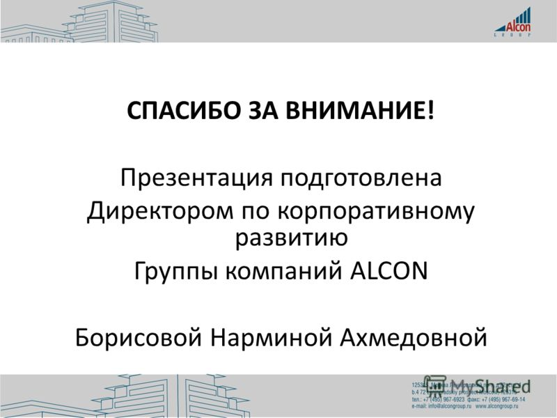 СПАСИБО ЗА ВНИМАНИЕ! Презентация подготовлена Директором по корпоративному развитию Группы компаний ALCON Борисовой Нарминой Ахмедовной