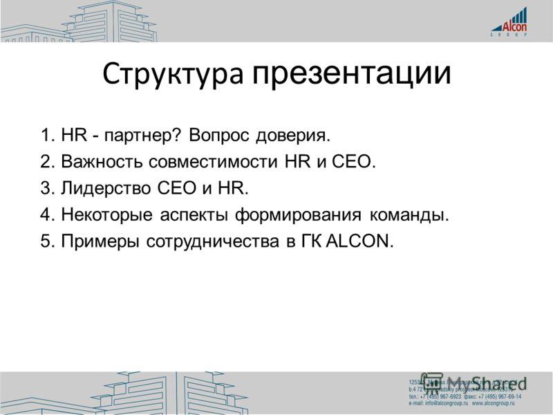 Структура презентации 1.HR - партнер? Вопрос доверия. 2.Важность совместимости HR и CEO. 3.Лидерство CEO и HR. 4.Некоторые аспекты формирования команды. 5.Примеры сотрудничества в ГК ALCON.