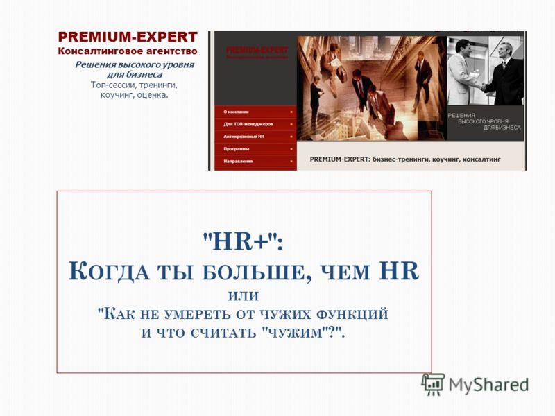 HR+: К ОГДА ТЫ БОЛЬШЕ, ЧЕМ HR ИЛИ К АК НЕ УМЕРЕТЬ ОТ ЧУЖИХ ФУНКЦИЙ И ЧТО СЧИТАТЬ  ЧУЖИМ ?. PREMIUM-EXPERT Консалтинговое агентство Решения высокого уровня для бизнеса Топ-сессии, тренинги, коучинг, оценка.