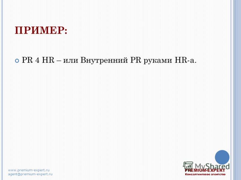 ПРИМЕР: PR 4 HR – или Внутренний PR руками HR-а. PREMIUM-EXPERT Консалтинговое агентство www.premium-expert.ru agent@premium-expert.ru